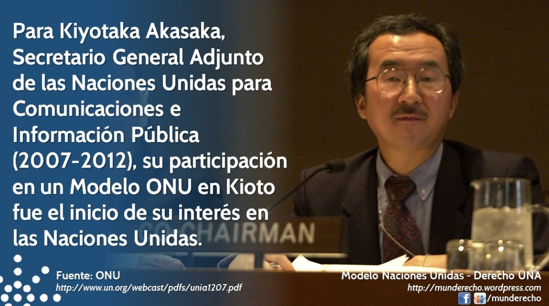 Para Kiyotaka Akasaka, Secretario General Adjunto de las Naciones Unidas para Comunicaciones e Información Pública (2007.2012), su participación en un Modelo ONU en Kioto fue el inicio de su interés en las Naciones Unidas.